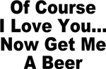 Of Course I Love You, Now Get Me A Beer