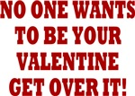 NO ONE WANTS TO BE YOUR VALENTINE GET OVER IT!