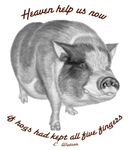 Heaven help us now, if hogs had kept all five fing