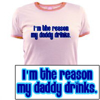 I'm the reason my daddy drinks.