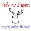 Pack my diapers i'm going hunting with daddy