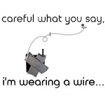 CAREFUL WHAT YOU SAY, I'M WEARING A WIRE