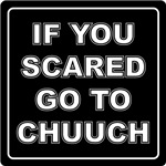 IF YOU SCARED GO TO CHUUCH
