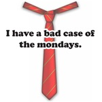 I Have a Bad Case of the Mondays
