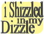 I Shizzled in my Dizzle