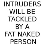 INTRUDERS WILL BE TACKLED BY A FAT NAKED PERSON