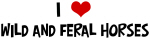 I Love Wild And Feral Horses