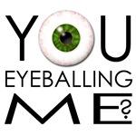 You eye-balling me?
