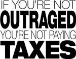 If You're Not Outraged, You're Not Paying Taxes