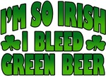 I'm So Irish I Bleed Green Beer T-Shirt