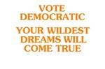 Vote Democratic -- Your Wildest Dreams will Come T