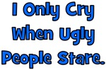 I Only Cry When Ugly People Stare