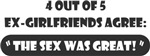 4 out of 5 ex girlfriends agree the sex was great