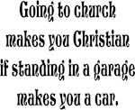 Going to church makes you Christian if standing in