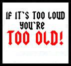 If it's too loud...you're too old!