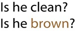 is he clean, is he brown