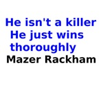 He isn't a killer He just wins  thoroughly Mazer R