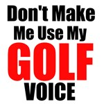 Dont Make Me Use My Golf Voice