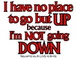 I HAVE NO PLACE TO GO BUT UP...NOT GOING DOWN