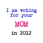 I am voting for your MOM in 2012.