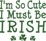 I'm So Cute I Must Be Irish Shirt
