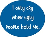 I only cry when Ugly ppl hold me, circle