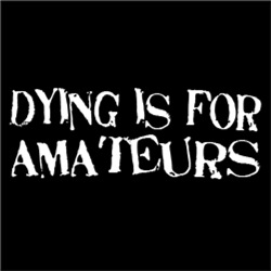 Dying is for amateurs