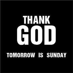 Thank GOD Tomorrow is Sunday