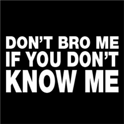 Don't Bro Me If You Don't Know Me