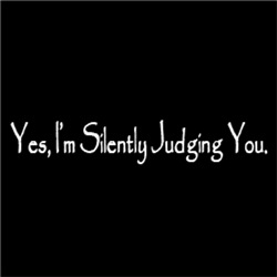 Yes, I'm Silently Judging You
