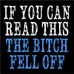If You Can Read This, The Bitch Fell Off
