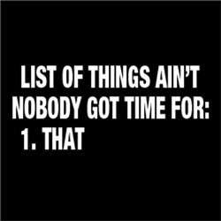 List of Things Ain't Nobody Got Time For THAT