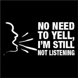 No Need To Yell, I Still Not Listening