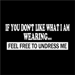 If you don't like what I am wearing, feel free to