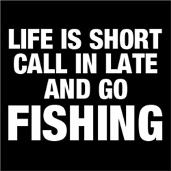 Life is Short, Call in Late and Go FISHING