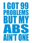 I Got 99 Problems But My Abs Ain't One
