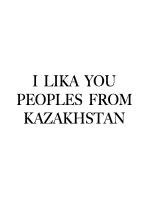 I LIKA YOU PEOPLES FROM KAZAKHSTAN