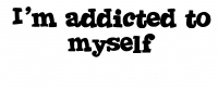I'm Addicted to myself