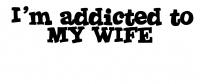 I'm Addicted to MY WIFE