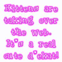 Kittens are taking over the Web.
