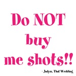 Do NOT buy me shots!!