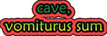 Cave, Vomiturus Sum!