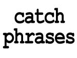 catch phrases.