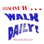 I Resolve To . . . Walk Daily!