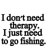 I don't need therapy. I just need to go fishing.