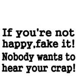 If you're not happy, fake it! Nobody wants to hear