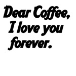 Dear Coffe, I Love You Forever.