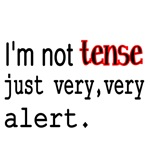 I'm not TENSE just very,very alert.