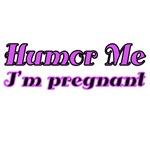Humor Me. I'm pregnant