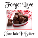 FORGET LOVE CHOCOLATE IS BETTER T-SHIRTS & GIFTS